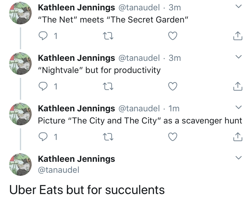 "A series of tweets: ""The Net"" meets ""The Secret Garden"" ""Nightvale"" but for productivity Picture ""The City and The City"" as a scavenger hunt Uber Eats but for succulents"