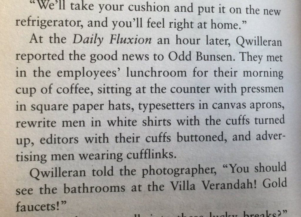 """We'll take your cushion and put it on the new refrigerator, and you'll feel right at home."" At the Daily Fluxion an hour later, Qwilleran reported the good news to Odd Bunsen. They met in the employees' lunchroom for their morning cup of coffee, sitting at the counter with pressmen in square paper hats, typesetters in canvas aprons, rewrite men in white shirts with the cuffs turned up, editors with their cuffs buttoned, and advertising men wearing cufflinks.  Qwilleran told the photographer, ""You should see the bathrooms at the Villa Verandah! Gold faucets!"""